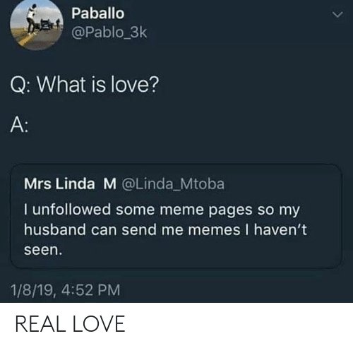 Love, Meme, and Memes: Paballo  @Pablo_3k  Q: What is love?  A:  Mrs Linda M @Linda Mtoba  I unfollowed some meme pages so my  husband can send me memes I haven't  seen  1/8/19, 4:52 PM REAL LOVE