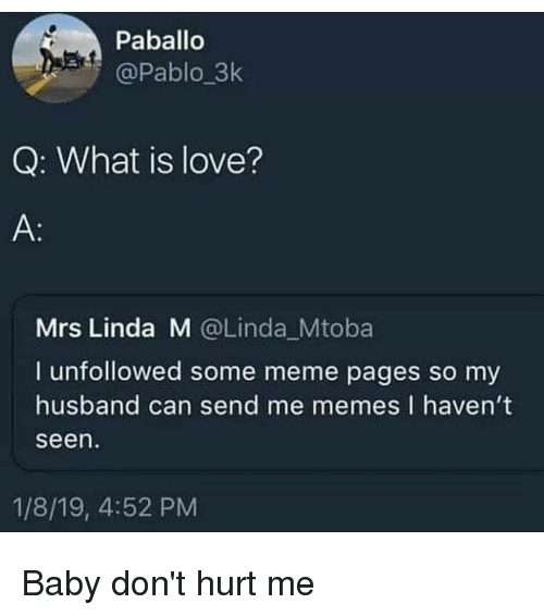Love, Meme, and Memes: Paballo  @Pablo_3k  Q: What is love?  Mrs Linda M @Linda Mtoba  I unfollowed some meme pages so my  husband can send me memes I havent  seen  1/8/19, 4:52 PM Baby don't hurt me