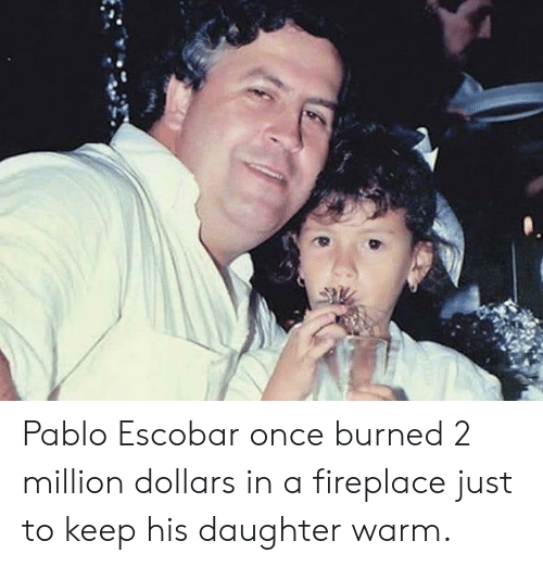 b02e8c30247 Pablo Escobar Once Burned 2 Million Dollars in a Fireplace Just to ...