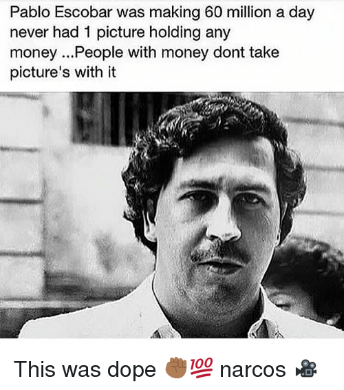 pablo escobar was making 60 million a day never had 2308741 ✅ 25 best memes about pablo escobar pablo escobar memes,Narcos Memes