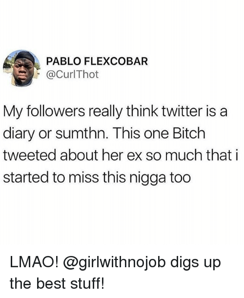 Bitch, Lmao, and Memes: PABLO FLEXCOBAR  @CurlThot  My followers really think twitter is a  diary or sumthn. This one Bitch  tweeted about her ex so much that i  started to miss this nigga too LMAO! @girlwithnojob digs up the best stuff!