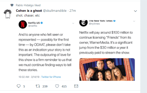 "Friends, Iphone, and Love: Pablo Hidalgo liked  Cohen is a ghost @skullmandible 27m  shot, chaser, etc  he New York limes  Netflix US  @netflix  @nytimes  Netflix will pay around $100 million to  continue licensing ""Friends"" from its  owner, WarnerMedia. It's a significant  jump from the $30 million a year it  previously paid to stream the show  And  represented possibly for the first  time- by ODAAT, please don't take  this as an indication your story is not  important. The outpouring of love for  this show is a firm reminder to us that  we must continue finding ways to tell  these stories.  10:32 AM-3/14/19- Twitter for iPhone  to anyone who felt seen or  239  415"