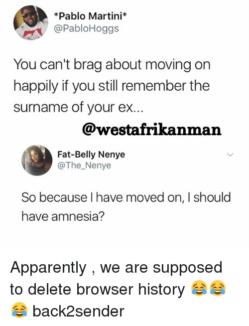 Apparently, Memes, and History: Pablo Martini  @Pablo Hoggs  You can't brag about moving on  happily if you still remember the  surname of your ex  @westafrikanman  Fat-Belly Nenye  @The Nenye  So because have moved on, I should  have amnesia? Apparently , we are supposed to delete browser history 😂😂😂 back2sender
