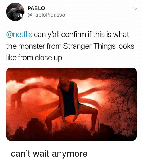 Memes, Monster, and Netflix: PABLO  @PabloPiqasso  AH  @netflix can y'all confirm if this is what  the monster from Stranger Things looks  like from close up I can't wait anymore