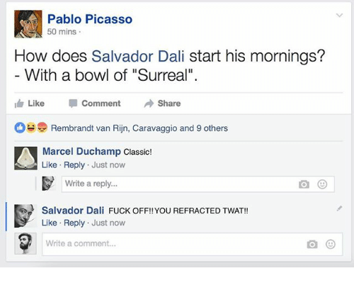 """Fuck, Pablo Picasso, and Picasso: Pablo Picasso  50 mins  How does Salvador Dali start his mornings?  With a bowl of """"Surreal""""  Like Comment → Share  Rembrandt van Rijn, Caravaggio and 9 others  Marcel Duchamp Classic!  Like Reply Just now  Write a reply...  Salvador Dali FUCK OFF!! YOU REFRACTED TWAT!!  Like Reply Just now  Write a comment..."""