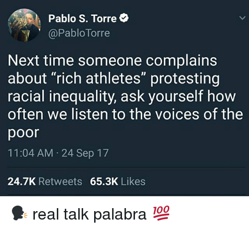 "Memes, Time, and 🤖: Pablo S. Torre  @Pablo Torre  Next time someone complains  about ""rich athletes"" protesting  racial inequality, ask yourself how  often we listen to the voices of the  poor  11:04 AM 24 Sep 17  24.7K Retweets 65.3K Likes 🗣 real talk palabra 💯"