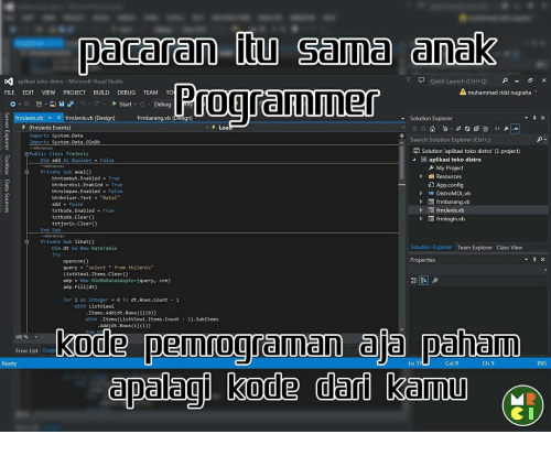 "Memes, 🤖, and Adp: paceren Sema (anak  aplikasi toko distro M  Stud  Quick Launch (Ctrl+Q)  A FILE  EDIT  VIEW  PROJECT  BUILD  DEBUG  TEAM  TO  muhammad rizki nugraha  Start  Debug  frmJenis.vb x frmJenis.vb [Design]  Solution Explorer  frmbarang.vb (frmJenis Events  Loa  Imports System.Data  Search Solution  Explorer (Ctrl+)  System.Data.OleDb  Imports  Solution aplikasi toko distro (1 project0  Public Class frmJenis  W plik  toko distr  As Boolean  My Project  Resources  btntambah. Enabled True  Y App.config  btnkoreksi.Enabled  True  bt  bled  False  VB DistroMDLvb  btnkeluar. Text Batal  D frmbarang.vb  add  False  txtkode. bled  True  txtkode. Clear()  frmlogin.vb  txtjenis Clear  El Private Sub lihato  Solution Explorer Team Explorer Class View  Dim dt As New DataTable  Properties  query  select  from tblJenis""  clear(  List View1.It  adp New OleDbDataAdapter (query  cnn)  adp. Fill(dt)  dt.Rows.co  As Intege  0 Ta  With Listview1  Item  Add (dt.Rows (i)(e))  Items (Listview1.Items. Count  1). SubItems  With  Add(dt.Rows (i)(1))  kode pemrogramaan ala paham  00%  Error List  Ready  Ln 3  Col 9  Ch 9  NS  dpalagi kode dari kemu"