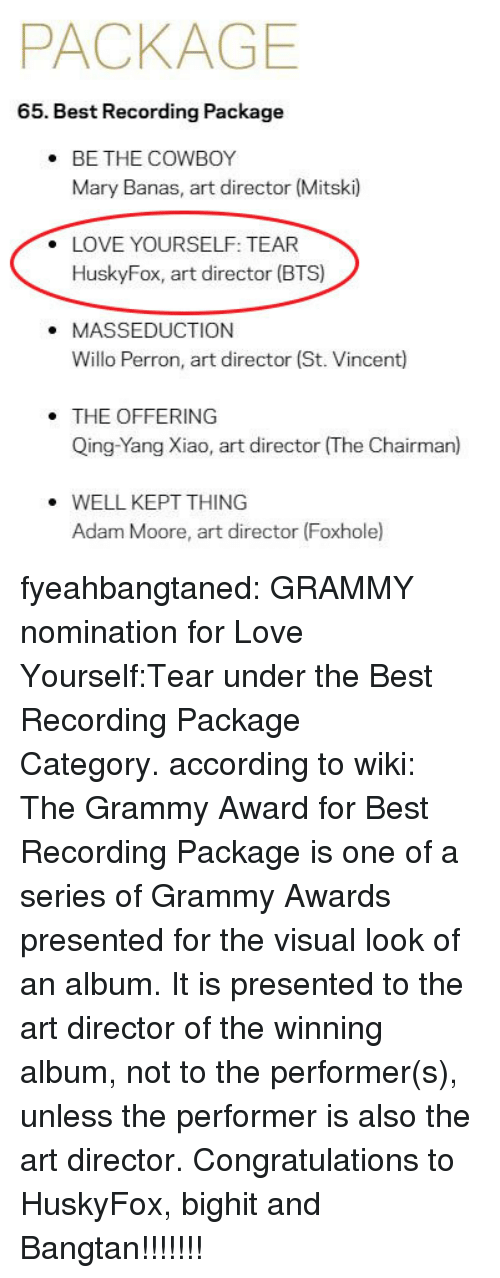 Grammy Awards, Love, and Tumblr: PACKAGE  65. Best Recording Package  BE THE COWBOY  Mary Banas, art director (Mitski)  .  LOVE YOURSELF: TEAR  HuskyFox, art director (BTS)  .  . MASSEDUCTION  Willo Perron, art director (St. Vincent)  THE OFFERING  Qing-Yang Xiao, art director (The Chairman)  WELL KEPT THING  Adam Moore, art director (Foxhole fyeahbangtaned: GRAMMY nomination for Love Yourself:Tear under the Best Recording Package Category.according to wiki: The Grammy Award for Best Recording Package is one of a series of Grammy Awards presented for the visual look of an album. It is presented to the art director of the winning album, not to the performer(s), unless the performer is also the art director. Congratulations to HuskyFox, bighit and Bangtan!!!!!!!