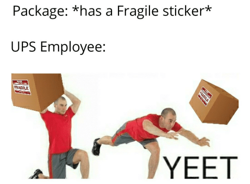 Ups, Package, and Yeet: Package: *has a Fragile sticker*  UPS Employee:  FRAGILE  YEET