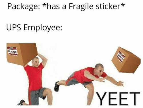 Memes, Ups, and 🤖: Package: *has a Fragile sticker*  UPS Employee:  FRAGILE  YEET  TRESIL