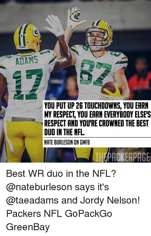 Memes, Nfl, and Respect: PACKERS  ADAMS  YOU PUT UP 26 TOUCHDOWNS, YOU EARN  MY RESPECT, YOU EARN EVERYBODY ELSE'S  RESPECT AND YOU'RE CROWNED THE BEST  DUO IN THE NFL  NATE BURLESON ON GMFB  THEPACKERPAGE Best WR duo in the NFL? @nateburleson says it's @taeadams and Jordy Nelson! Packers NFL GoPackGo GreenBay