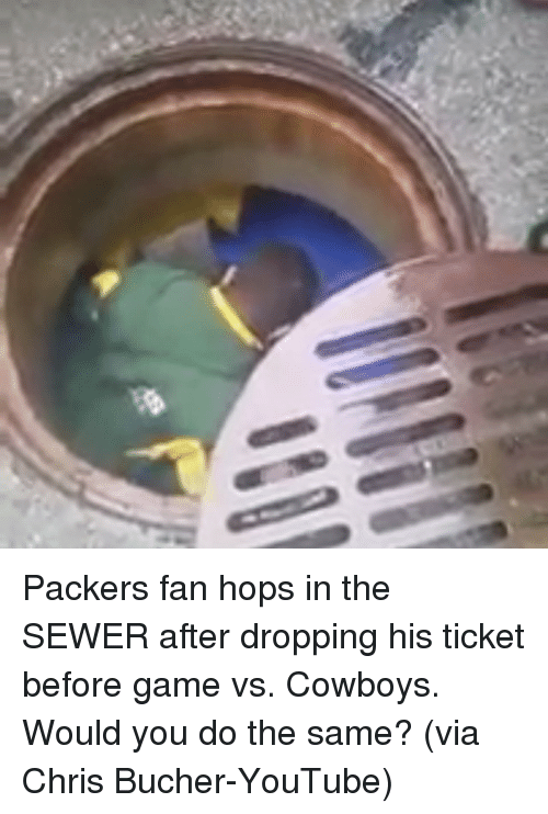 Sports, Game, and Games: Packers fan hops in the SEWER after dropping his ticket before game vs. Cowboys. Would you do the same? (via Chris Bucher-YouTube)