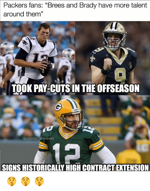 "Nfl, Packers, and Brady: Packers fans: ""Brees and Brady have more talent  around them""  13  TOOK PAY-CUTSIN THE OFFSEASON  @FUNNIESTNFLMEMES  SIGNS HISTORICALLY HIGH CONTRACT EXTENSION 🤫 🤫 🤫"