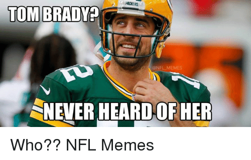 Packers Tom Brady Nfl Memes Snever Heard Of Her Who Nfl