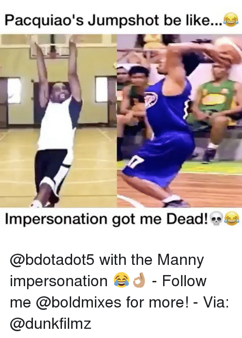 Be Like, Memes, and Pacquiao: Pacquiao's Jumpshot be like  Impersonation got me Dead! e @bdotadot5 with the Manny impersonation 😂👌🏽 - Follow me @boldmixes for more! - Via: @dunkfilmz