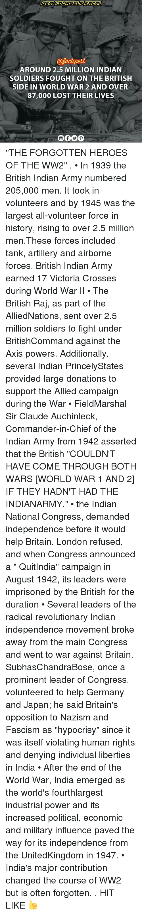 """Memes, Ally, and India: @pactspert  AROUND 2.5 MILLION INDIAN  SOLDIERS FOUGHT ON THE BRITISH  SIDE IN WORLD WAR 2 AND OVER  87,000 LOST THEIR LIVES """"THE FORGOTTEN HEROES OF THE WW2"""" . • In 1939 the British Indian Army numbered 205,000 men. It took in volunteers and by 1945 was the largest all-volunteer force in history, rising to over 2.5 million men.These forces included tank, artillery and airborne forces. British Indian Army earned 17 Victoria Crosses during World War II • The British Raj, as part of the AlliedNations, sent over 2.5 million soldiers to fight under BritishCommand against the Axis powers. Additionally, several Indian PrincelyStates provided large donations to support the Allied campaign during the War • FieldMarshal Sir Claude Auchinleck, Commander-in-Chief of the Indian Army from 1942 asserted that the British """"COULDN'T HAVE COME THROUGH BOTH WARS [WORLD WAR 1 AND 2] IF THEY HADN'T HAD THE INDIANARMY."""" • the Indian National Congress, demanded independence before it would help Britain. London refused, and when Congress announced a """" QuitIndia"""" campaign in August 1942, its leaders were imprisoned by the British for the duration • Several leaders of the radical revolutionary Indian independence movement broke away from the main Congress and went to war against Britain. SubhasChandraBose, once a prominent leader of Congress, volunteered to help Germany and Japan; he said Britain's opposition to Nazism and Fascism as """"hypocrisy"""" since it was itself violating human rights and denying individual liberties in India • After the end of the World War, India emerged as the world's fourthlargest industrial power and its increased political, economic and military influence paved the way for its independence from the UnitedKingdom in 1947. • India's major contribution changed the course of WW2 but is often forgotten. . HIT LIKE 👍"""