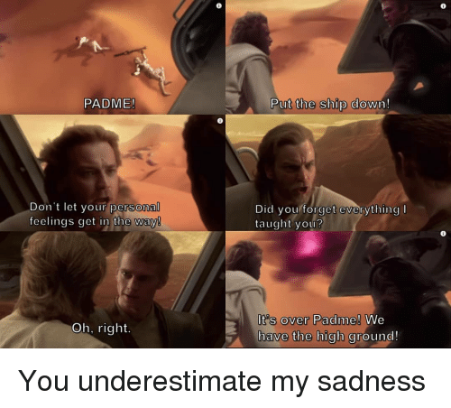 Persona, Did, and Sadness: PADME!  Put the Sthup dowin!  Don't let your persona  feelings get in the way  Did you forget everything I  taught you?  Its over Padme!  have the high gr  We  ound!  Oh, right.