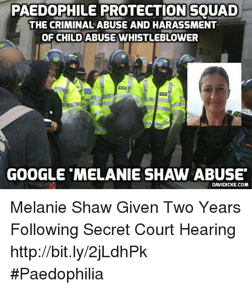 Memes, 🤖, and Criminal: PAEDOPHILE PROTECTION SOUAD  THE CRIMINAL ABUSE AND HARASSMENT  OF CHILD ABUSE WHISTLEBLOWER  GOOGLE MELANIE SHAW ABUSE  DAVIDICKE.COM Melanie Shaw Given Two Years Following Secret Court Hearing http://bit.ly/2jLdhPk #Paedophilia