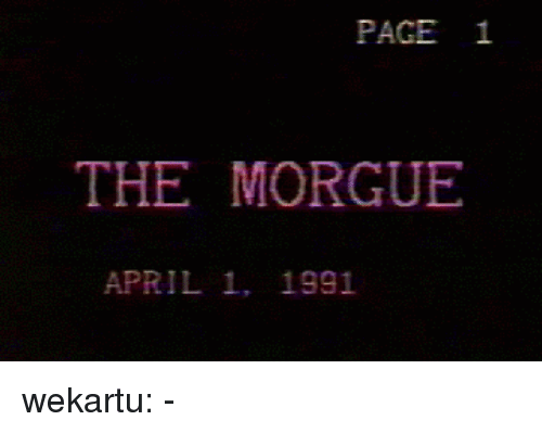 Tumblr, Blog, and April: PAGE 1  THE MORGUE  APRIL 1, 1991 wekartu:  -