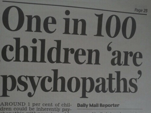 Children, Daily Mail, and Mail: Page 25  One in 100  children 'are  psychopaths  AROUND 1 per cent of chil-  dren could be inherently psy-  Daily Mail Reporter
