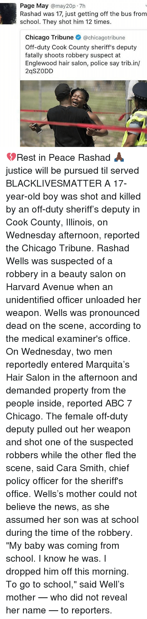 """Abc, Black Lives Matter, and Chicago: Page May  may20p.7h  Rashad was 17, just getting off the bus from  school. They shot him 12 times.  Chicago Tribune  @chicago tribune  Off-duty Cook County sheriff's deputy  fatally shoots robbery suspect at  Englewood hair salon, police say trib.in/  2qSZ ODD 💔Rest in Peace Rashad 🙏🏿 justice will be pursued til served BLACKLIVESMATTER A 17-year-old boy was shot and killed by an off-duty sheriff's deputy in Cook County, Illinois, on Wednesday afternoon, reported the Chicago Tribune. Rashad Wells was suspected of a robbery in a beauty salon on Harvard Avenue when an unidentified officer unloaded her weapon. Wells was pronounced dead on the scene, according to the medical examiner's office. On Wednesday, two men reportedly entered Marquita's Hair Salon in the afternoon and demanded property from the people inside, reported ABC 7 Chicago. The female off-duty deputy pulled out her weapon and shot one of the suspected robbers while the other fled the scene, said Cara Smith, chief policy officer for the sheriff's office. Wells's mother could not believe the news, as she assumed her son was at school during the time of the robbery. """"My baby was coming from school. I know he was. I dropped him off this morning. To go to school,"""" said Well's mother — who did not reveal her name — to reporters."""