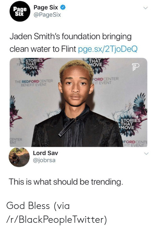 Blackpeopletwitter, God, and Water: Page Six  @PageSix  Page  Jaden Smith's foundation bringing  clean water to Flint pge.sx/2TjoDeQ  STORIES  THAT  MOVE  THAT  OVE  THE REDFORDCENTER  BENEFIT EVENT  ORDCENTER  IT EVENT  STORIES  THAT  MOVE  NTER  NT  FORDCE  Lord Sav  @jobrsa  This is what should be trending God Bless (via /r/BlackPeopleTwitter)