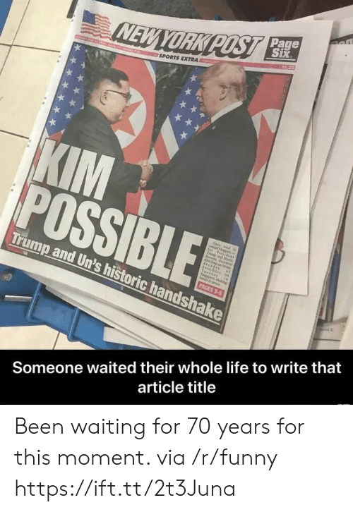 Funny, Life, and Sports: Page  SPORTS EXTRA  Trump and Un's h  istoric handshake  Someone waited their whole life to write that  article title Been waiting for 70 years for this moment. via /r/funny https://ift.tt/2t3Juna