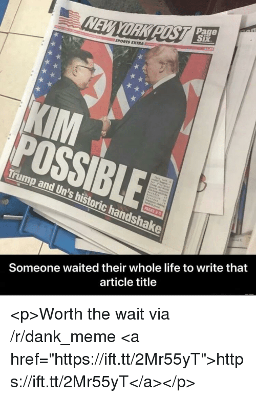 """Dank, Life, and Meme: Page  YORK  SPORTS EXTRA  POSSIBLE  Trump and Un's historic handshake  Someone waited their whole life to write that  article title <p>Worth the wait via /r/dank_meme <a href=""""https://ift.tt/2Mr55yT"""">https://ift.tt/2Mr55yT</a></p>"""