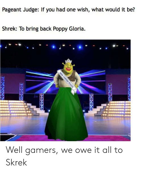 Shrek, United, and Back: Pageant Judge: If you had one wish, what would it be?  Shrek: To bring back Poppy Gloria.  MISS UNITED STATES  4XXX Well gamers, we owe it all to Skrek