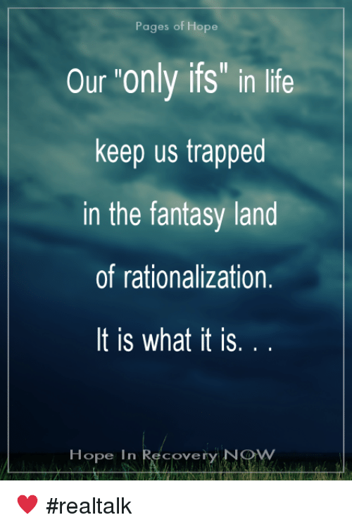 """Life, Memes, and Hope: Pages of Hope  Our """"only ifs"""" in life  keep us trapped  in the fantasy land  of rationalization.  It is what it is  Hope In Recovery NO ♥ #realtalk"""