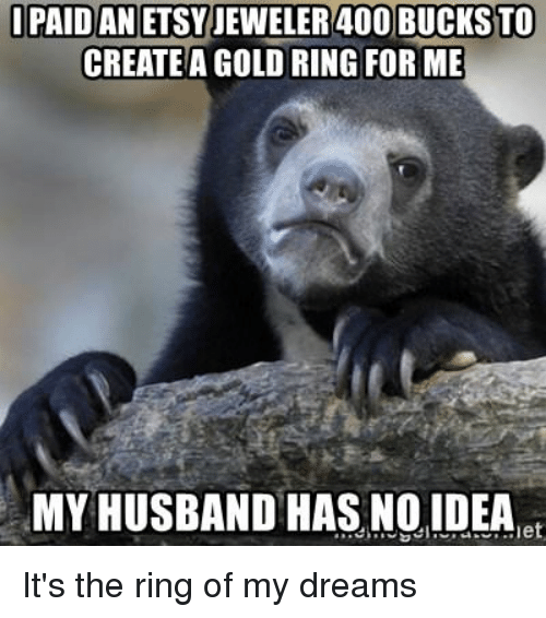 The Ring, Etsy, and Husband:  PAID AN ETSY JEWELER 40O BUCKSTO  CREATE A GOLD RING FOR ME  MY HUSBAND HAS NOIDEAe It's the ring of my dreams