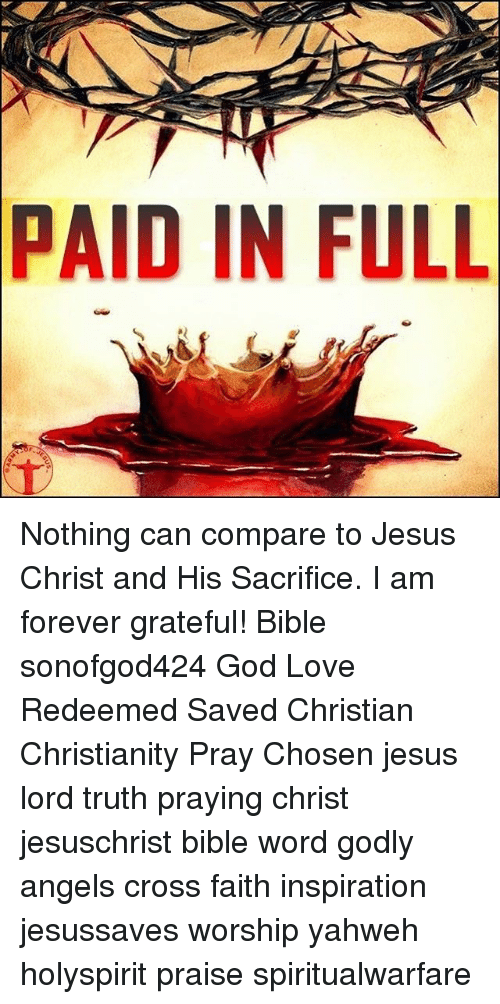God, Jesus, and Love: PAID  IN FULL Nothing can compare to Jesus Christ and His Sacrifice. I am forever grateful! Bible sonofgod424 God Love Redeemed Saved Christian Christianity Pray Chosen jesus lord truth praying christ jesuschrist bible word godly angels cross faith inspiration jesussaves worship yahweh holyspirit praise spiritualwarfare