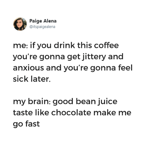 Funny, Juice, and Tumblr: Paige Alena  @itspaigealena  me: if you drink this coffee  you're gonna get jittery and  anxious and you're gonna feel  sick later.  my brain: good bean juice  taste like chocolate make me  go fast