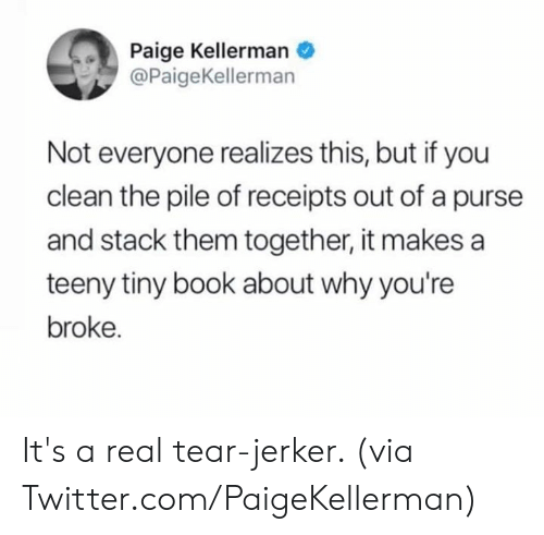 Dank, Twitter, and Book: Paige Kellerman  @PaigeKellerman  Not everyone realizes this, but if you  clean the pile of receipts out of a purse  and stack them together, it makes a  teeny tiny book about why you're  broke. It's a real tear-jerker.   (via Twitter.com/PaigeKellerman)