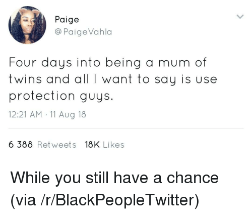 Blackpeopletwitter, Twins, and Via: Paige  @PaigeVahla  Four g a mum of  twins and all I want to say is use  protection guys.  12:21 AM 11 Aug 18  days into bein  6 388 Retweets 18K Likes While you still have a chance (via /r/BlackPeopleTwitter)