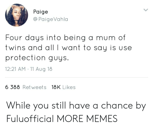Dank, Memes, and Target: Paige  @PaigeVahla  Four g a mum of  twins and all I want to say is use  protection guys.  12:21 AM 11 Aug 18  days into bein  6 388 Retweets 18K Likes While you still have a chance by Fuluofficial MORE MEMES