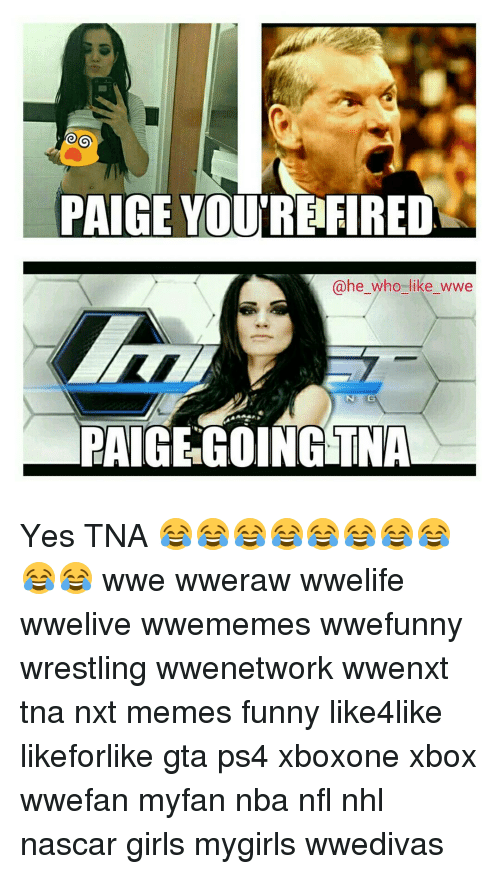 Paige Youre Fired He Who Like Wwe Paige Going Tna Yes Tna