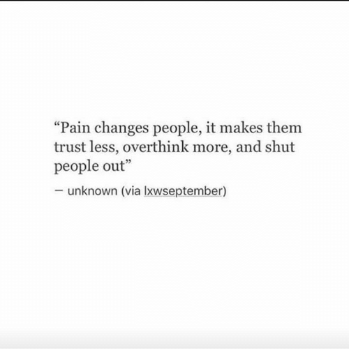 "Pain, Via, and Unknown: Pain changes people, it makes them  trust less, overthink more, and shut  people out""  unknown (via lxwseptember)"