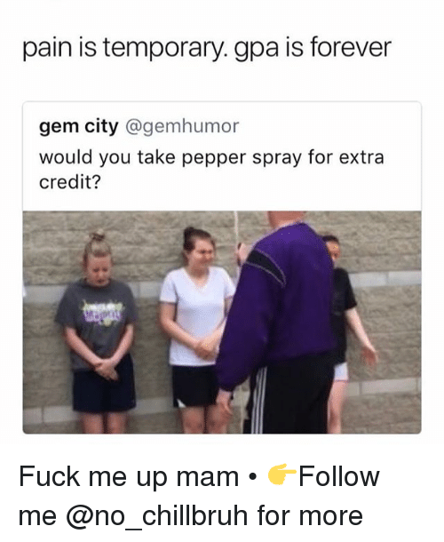 Funny, Forever, and Fuck: pain is temporary. gpa is forever  gem city @gemhumor  would you take pepper spray for extra  credit? Fuck me up mam • 👉Follow me @no_chillbruh for more