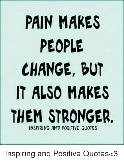 Pain Makes People Change But It Also Makes Them Stronger Inspiring