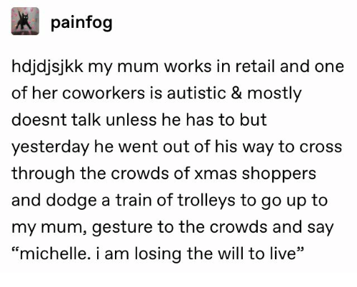 """Cross, Dodge, and Live: painfog  hdjdjsjkk my mum works in retail and one  of her coworkers is autistic & mostly  doesnt talk unless he has to but  yesterday he went out of his way to cross  through the crowds of xmas shoppers  and dodge a train of trolleys to go up to  my mum, gesture to the crowds and say  """"michelle. i am losing the will to live"""""""