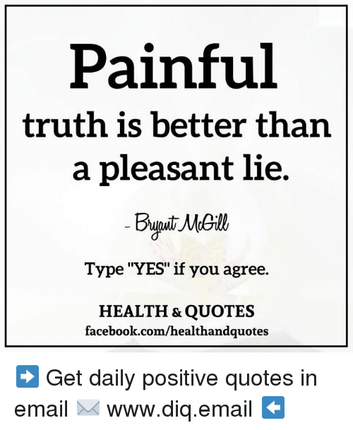 Painful Truth Is Better Than A Pleasant Lie Type Yes If You Agree