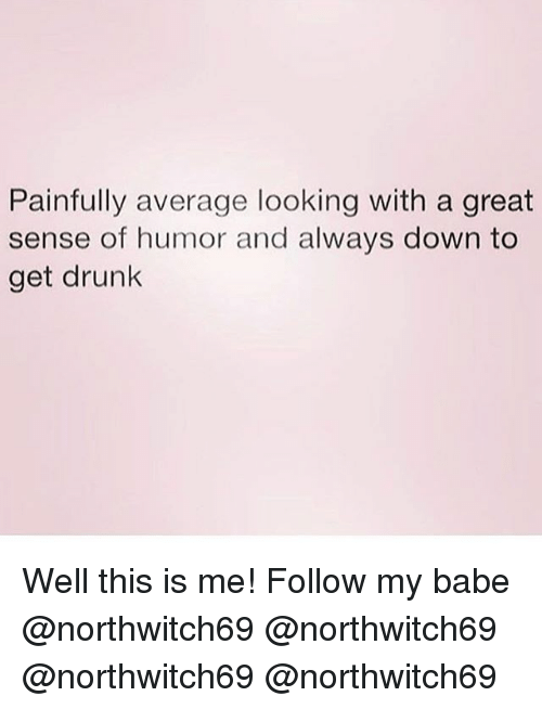 Drunk, Memes, and 🤖: Painfully average looking with a great  sense of humor and always down to  get drunk Well this is me! Follow my babe @northwitch69 @northwitch69 @northwitch69 @northwitch69