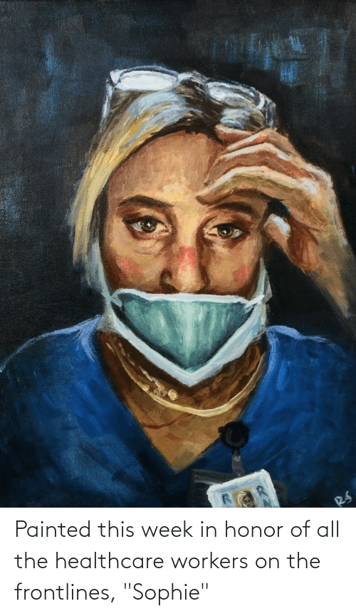 """All The, All, and Sophie: Painted this week in honor of all the healthcare workers on the frontlines, """"Sophie"""""""