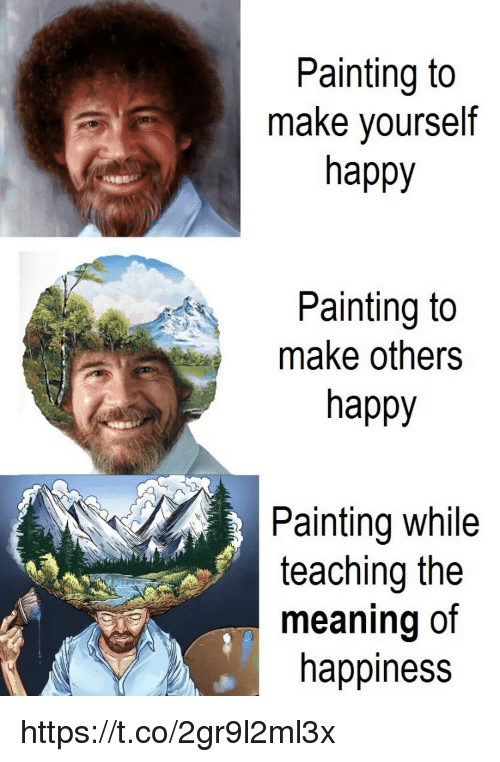 Memes, Happy, and Meaning: Painting to  make yourself  happy  Painting to  make others  happy  Painting while  teaching the  meaning of  happiness https://t.co/2gr9l2ml3x