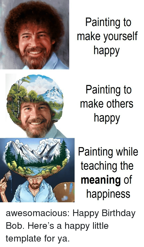 Birthday, Tumblr, and Happy Birthday: Painting to  make yourself  happy  Painting to  make others  happy  2,  Painting while  teaching the  meaning of  happiness awesomacious:  Happy Birthday Bob. Here's a happy little template for ya.