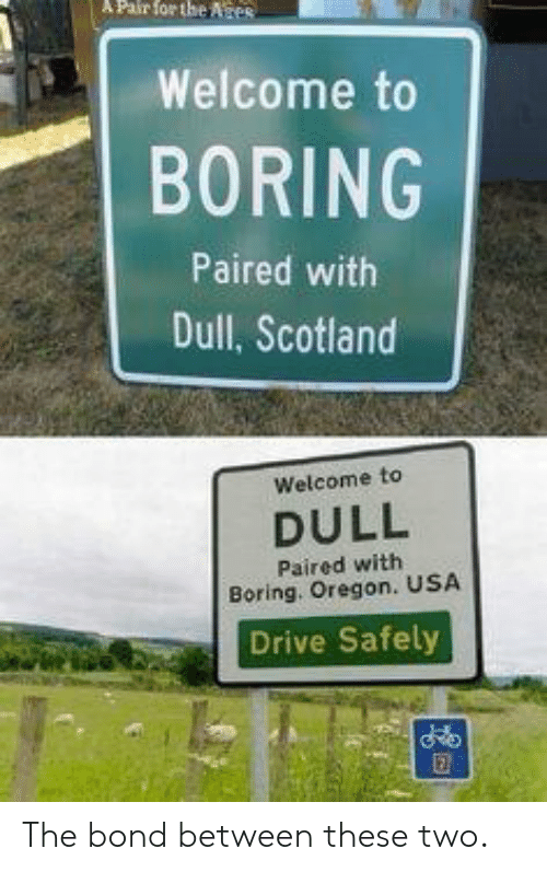 Drive, Oregon, and Scotland: Pair  for  the  Ates  ,,I Welcome to  BORING  Paired with  Dull, Scotland  Welcome to  DULL  Paired with  Boring. Oregon. USA  Drive Safely The bond between these two.
