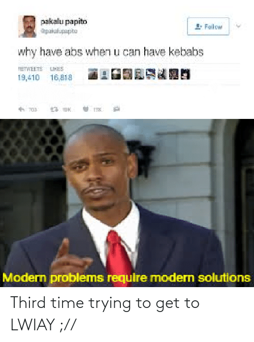 Time, Abs, and Can: pakalu papito  1. Foilow  Dartednetged  why have abs when u can have kebabs  19,410 16,418  Modern problems require modern solutions Third time trying to get to LWIAY ;//