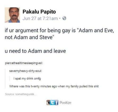 """Adam and Eve, Dank, and Drinking: Pakalu Papito  Jun 27 at 7:21am  if ur argument for being gay is """"Adam and Eve,  not Adam and Steve""""  u need to Adam and leave  piercethealltimesleepingvell  savemyheavy-dirty-soul  I spat my drink omfg  Where was this twenty minutes ago when my family pulled this shit  Source: somethingunlik  Postize"""
