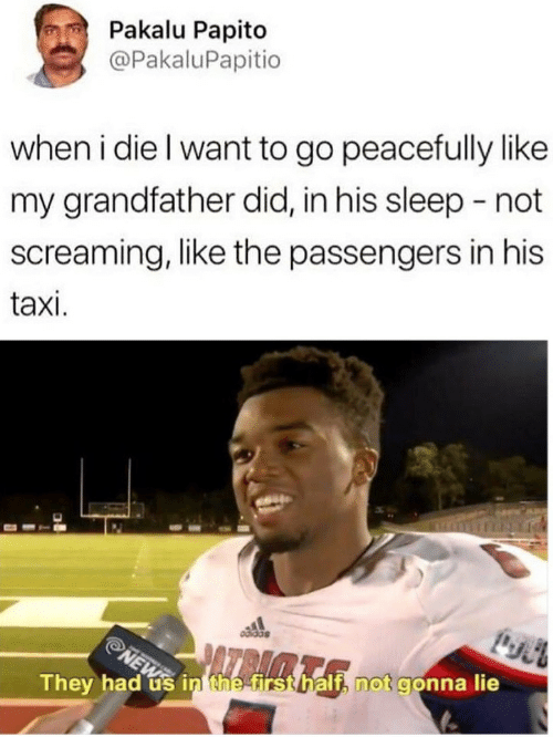 Taxi, Sleep, and Did: Pakalu Papito  @PakaluPapitio  when i die l want to go peacefully like  my grandfather did, in his sleep -not  screaming, like the passengers in his  taxi.  They had us in the firs  t, not gonna lie